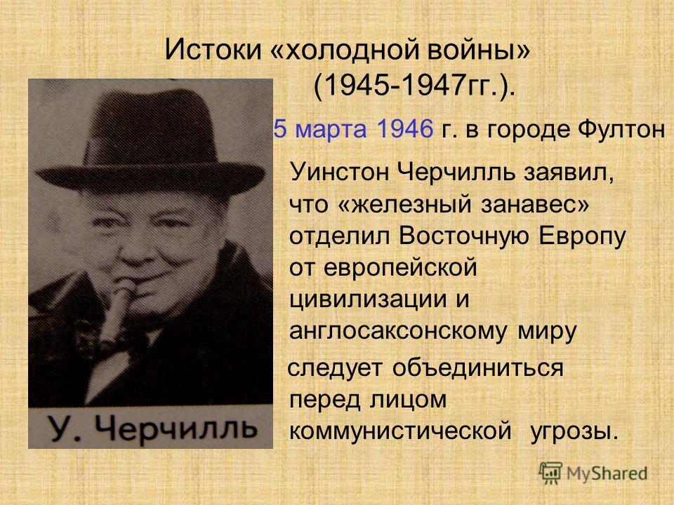 Истоки «холодной войны» (1945-1947гг.). 5 марта 1946 г. в городе Фултон Уинстон Черчилль заявил, что «железный занавес» отделил Восточную Европу от европейской цивилизации и англосаксонскому миру следует объединиться перед лицом коммунистической угро