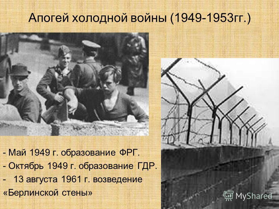 Апогей холодной войны (1949-1953гг.) - Май 1949 г. образование ФРГ. - Октябрь 1949 г. образование ГДР. -13 августа 1961 г. возведение «Берлинской стены»