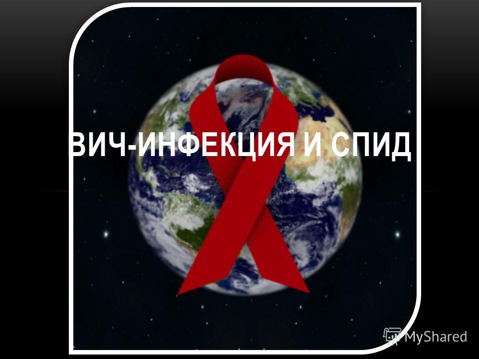 ВИЧ-ИНФЕКЦИЯ И СПИД