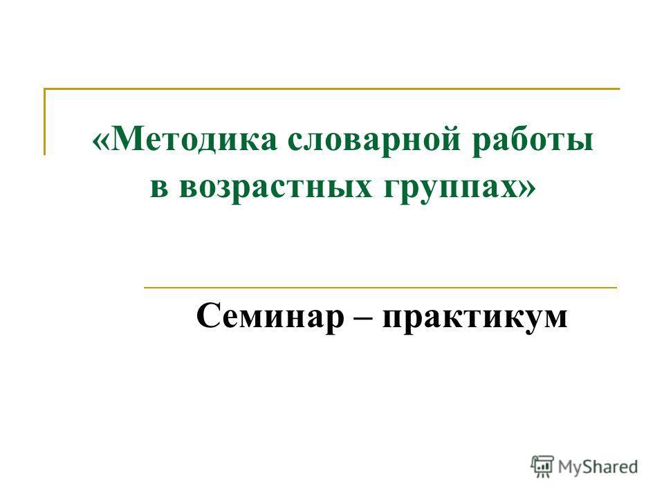 «Методика словарной работы в возрастных группах» Семинар – практикум