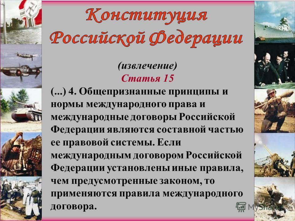 (извлечение) Статья 15 (...) 4. Общепризнанные принципы и нормы международного права и международные договоры Российской Федерации являются составной частью ее правовой системы. Если международным договором Российской Федерации установлены иные прави
