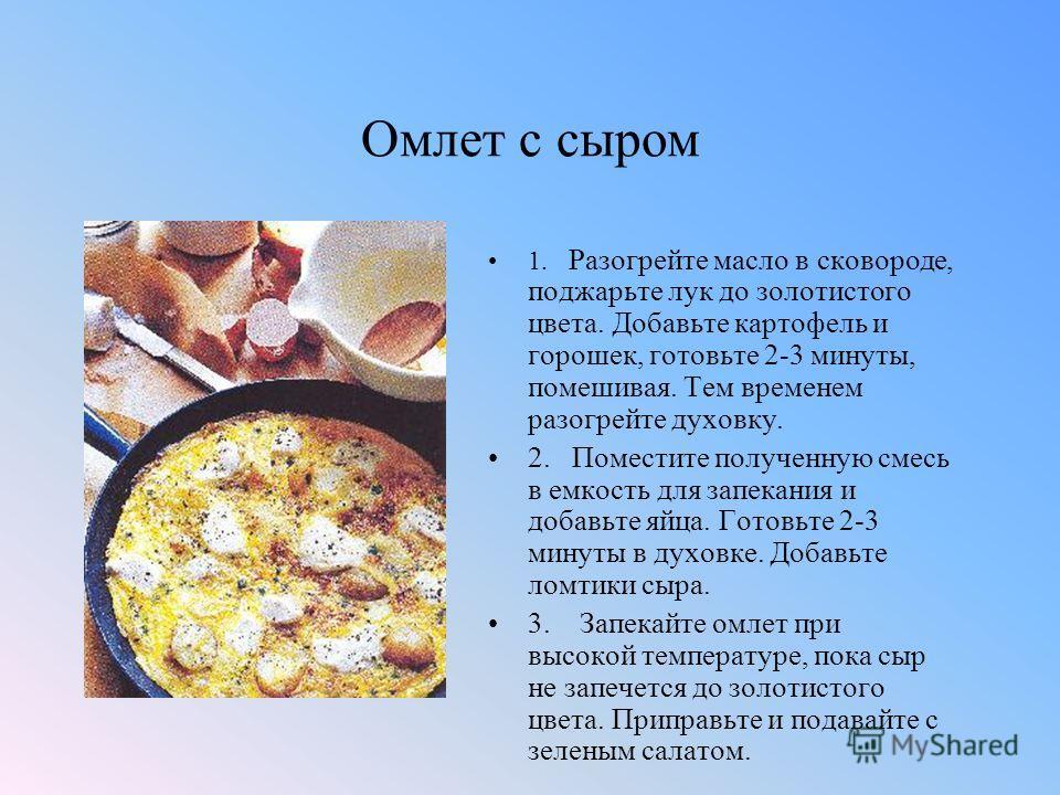 Омлет с сыром 1. Разогрейте масло в сковороде, поджарьте лук до золотистого цвета. Добавьте картофель и горошек, готовьте 2-3 минуты, помешивая. Тем временем разогрейте духовку. 2. Поместите полученную смесь в емкость для запекания и добавьте яйца. Г