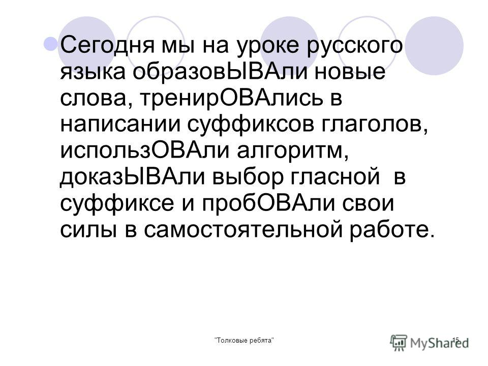 Толковые ребята15 Сегодня мы на уроке русского языка образовЫВАли новые слова, тренирОВАлись в написании суффиксов глаголов, использОВАли алгоритм, доказЫВАли выбор гласной в суффиксе и пробОВАли свои силы в самостоятельной работе.