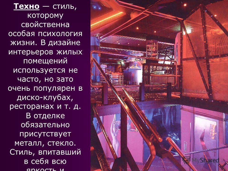 Техно стиль, которому свойственна особая психология жизни. В дизайне интерьеров жилых помещений используется не часто, но зато очень популярен в диско-клубах, ресторанах и т. д. В отделке обязательно присутствует металл, стекло. Стиль, впитавший в се