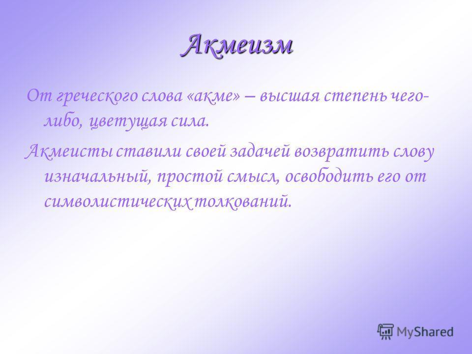 Акмеизм От греческого слова «акме» – высшая степень чего- либо, цветущая сила. Акмеисты ставили своей задачей возвратить слову изначальный, простой смысл, освободить его от символистических толкований.