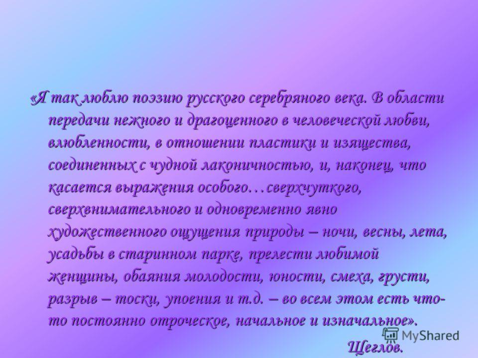 «Я так люблю поэзию русского серебряного века. В области передачи нежного и драгоценного в человеческой любви, влюбленности, в отношении пластики и изящества, соединенных с чудной лаконичностью, и, наконец, что касается выражения особого…сверхчуткого