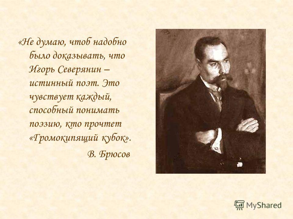 «Не думаю, чтоб надобно было доказывать, что Игорь Северянин – истинный поэт. Это чувствует каждый, способный понимать поэзию, кто прочтет «Громокипящий кубок». В. Брюсов