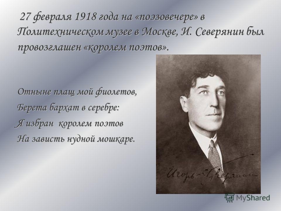 27 февраля 1918 года на «поэзовечере» в Политехническом музее в Москве, И. Северянин был провозглашен «королем поэтов». Отныне плащ мой фиолетов, Берета бархат в серебре: Я избран королем поэтов На зависть нудной мошкаре.