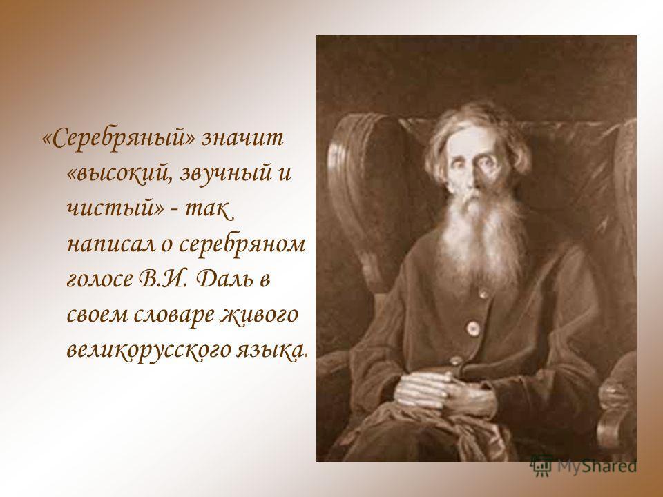 «Серебряный» значит «высокий, звучный и чистый» - так написал о серебряном голосе В.И. Даль в своем словаре живого великорусского языка.