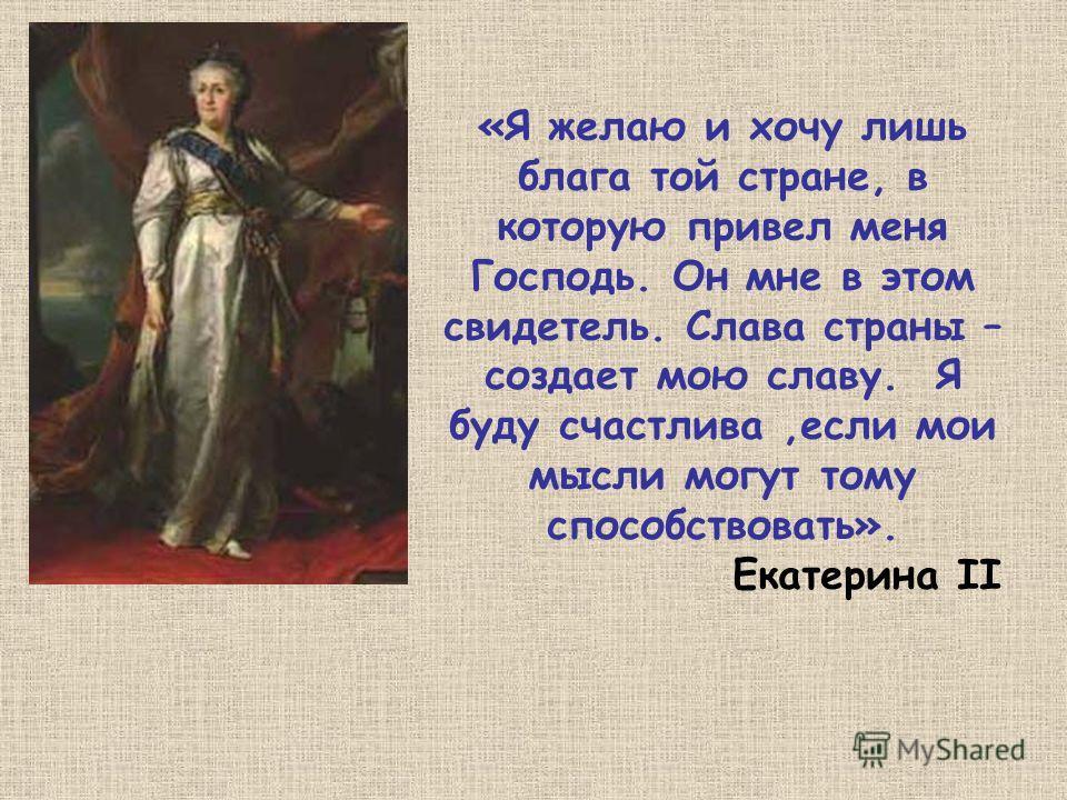 «Я желаю и хочу лишь блага той стране, в которую привел меня Господь. Он мне в этом свидетель. Слава страны – создает мою славу. Я буду счастлива,если мои мысли могут тому способствовать». Екатерина II