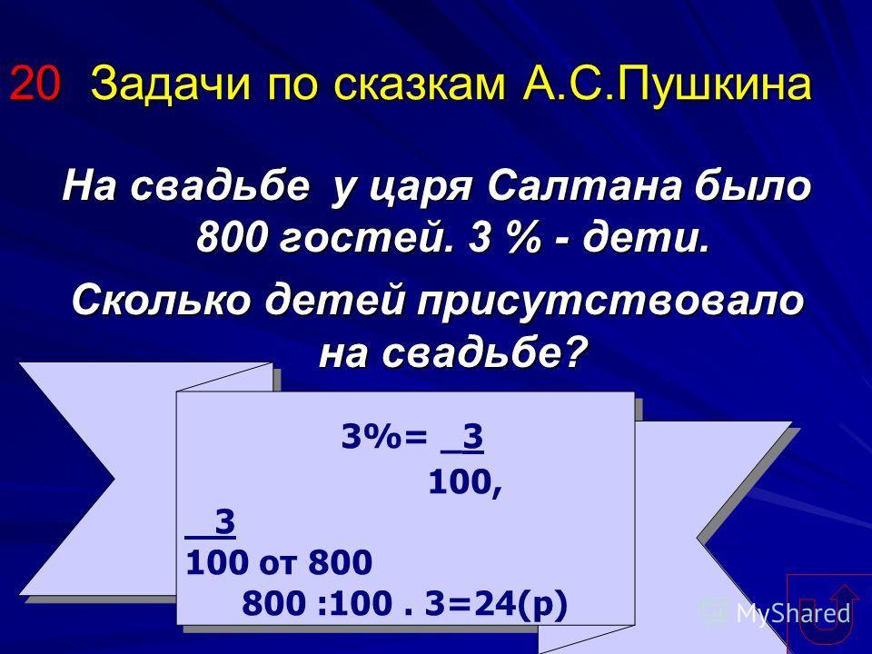 20 Задачи по сказкам А.С.Пушкина На свадьбе у царя Салтана было 800 гостей. 3 % - дети. Сколько детей присутствовало на свадьбе? 3%= _3 100, 3 100 от 800 800 :100. 3=24(р) 3%= _3 100, 3 100 от 800 800 :100. 3=24(р)