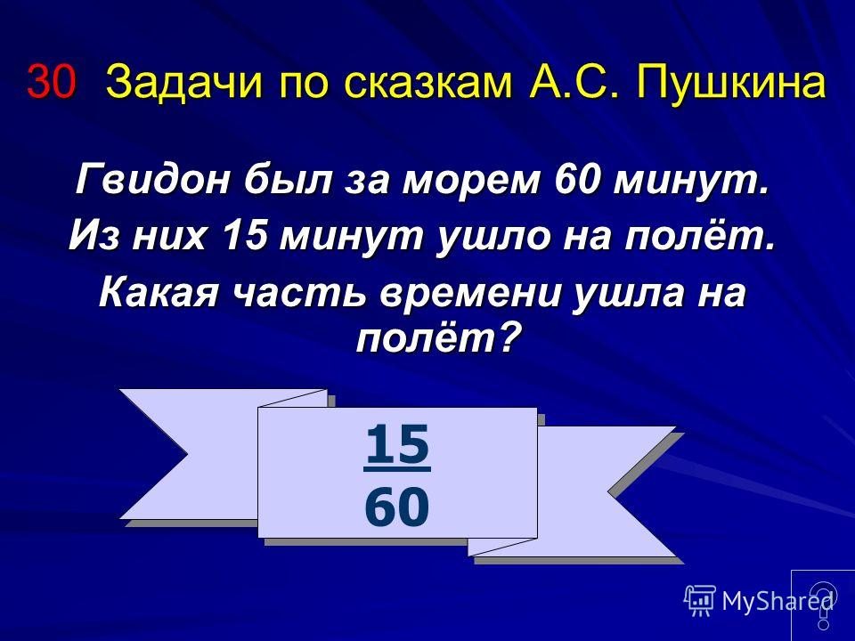 30 Задачи по сказкам А.С. Пушкина Гвидон был за морем 60 минут. Из них 15 минут ушло на полёт. Какая часть времени ушла на полёт? 15 60 15 60
