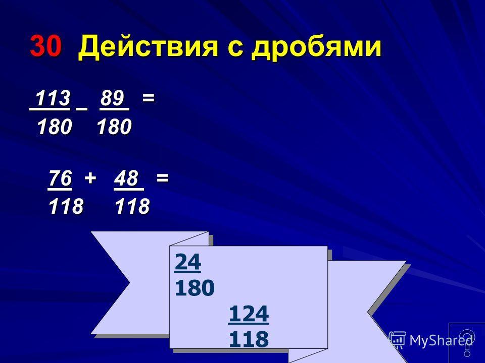30 Действия с дробями 113 89 = 113 89 = 180 180 180 180 76 + 48 = 118 118 118 118 24 180 124 118 24 180 124 118