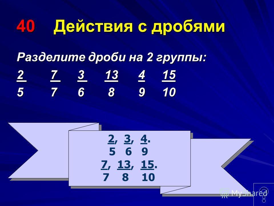 40 Действия с дробями Разделите дроби на 2 группы: 2 7 3 13 4 15 5 7 6 8 9 10 2, 3, 4. 5 6 9 7, 13, 15. 7 8 10 2, 3, 4. 5 6 9 7, 13, 15. 7 8 10