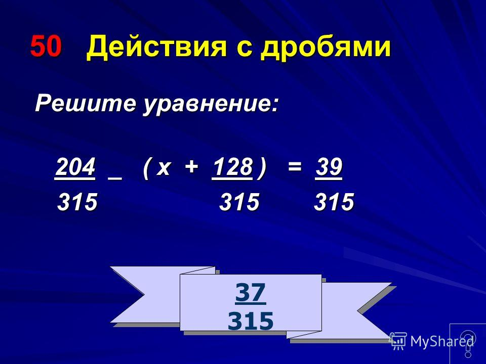 50 Действия с дробями Решите уравнение: Решите уравнение: 204 _ ( х + 128 ) = 39 204 _ ( х + 128 ) = 39 315 315 315 315 315 315 37 315 37 315