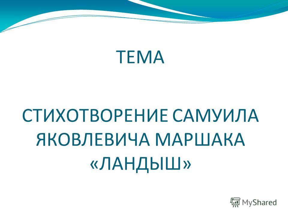 ТЕМА СТИХОТВОРЕНИЕ САМУИЛА ЯКОВЛЕВИЧА МАРШАКА «ЛАНДЫШ»