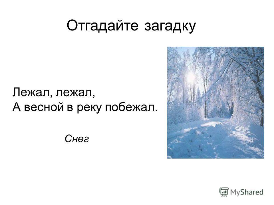 Отгадайте загадку Лежал, лежал, А весной в реку побежал. Снег