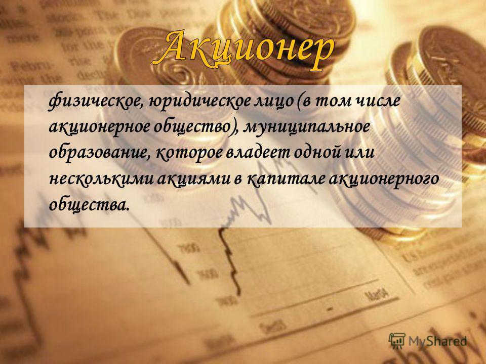физическое, юридическое лицо (в том числе акционерное общество), муниципальное образование, которое владеет одной или несколькими акциями в капитале акционерного общества.
