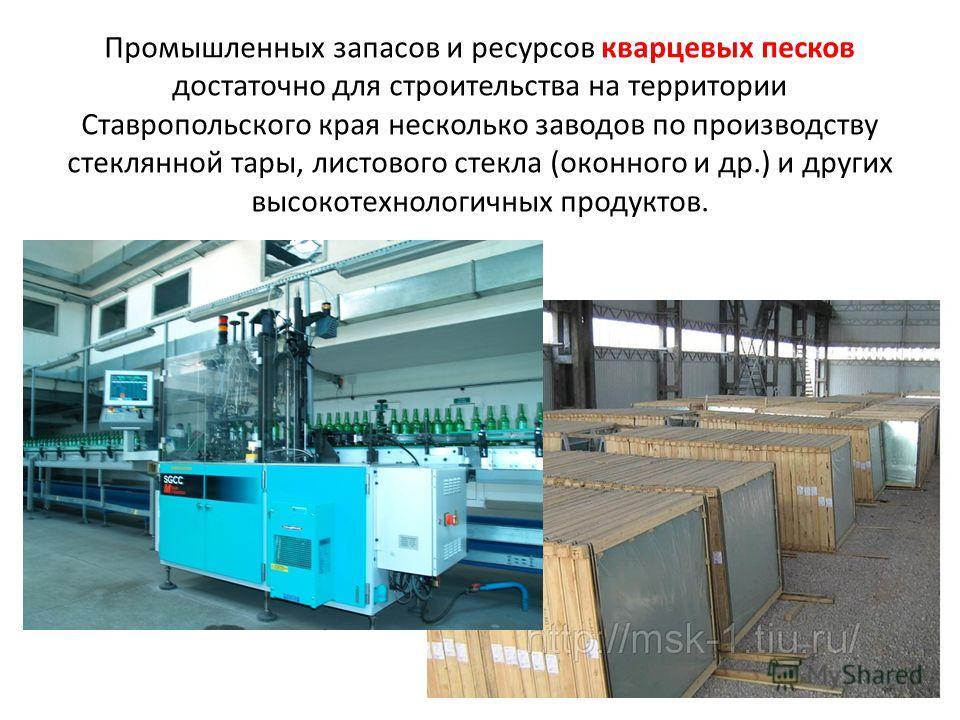Промышленных запасов и ресурсов кварцевых песков достаточно для строительства на территории Ставропольского края несколько заводов по производству стеклянной тары, листового стекла (оконного и др.) и других высокотехнологичных продуктов.