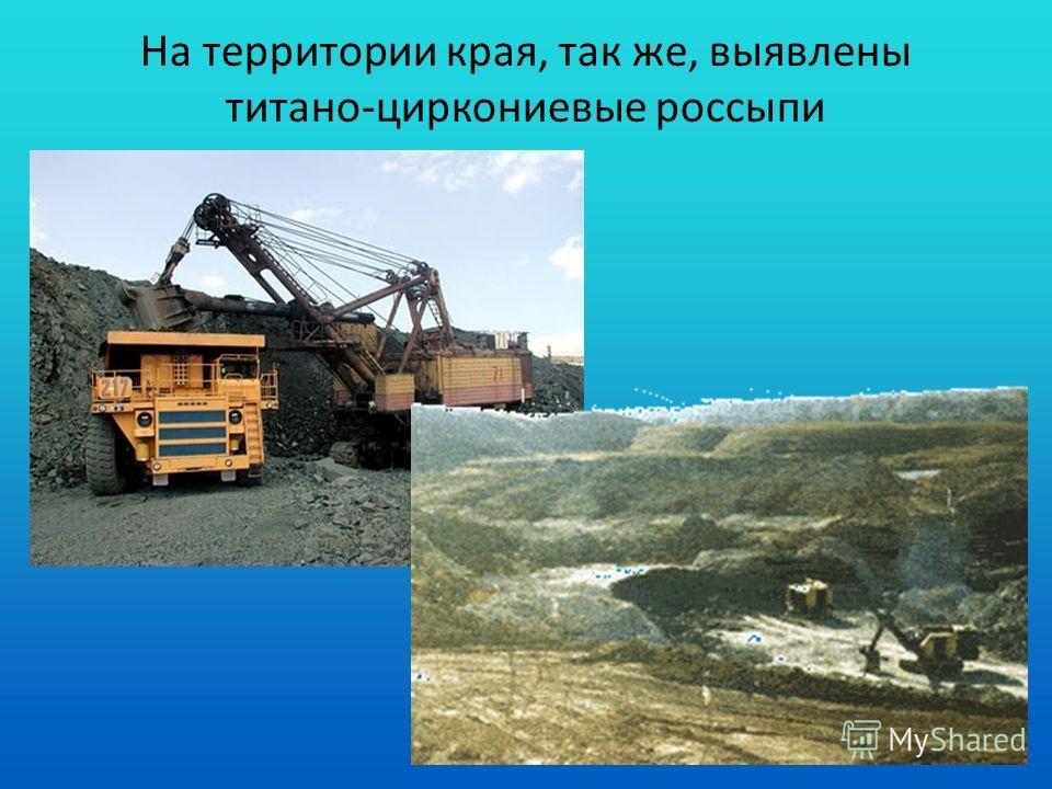 На территории края, так же, выявлены титано-циркониевые россыпи