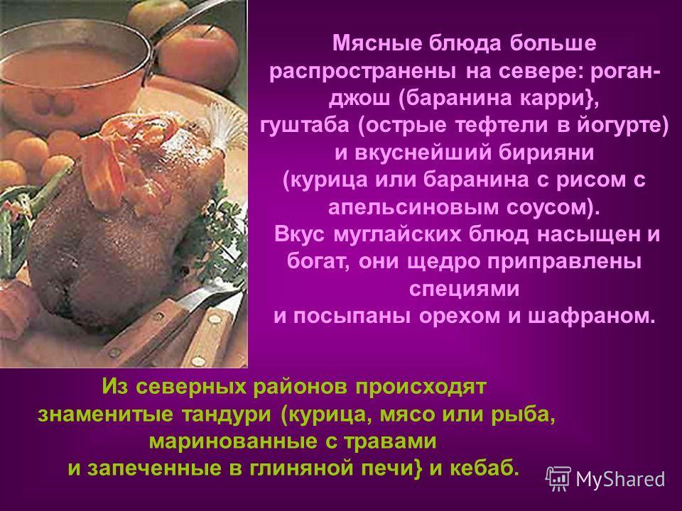 Мясные блюда больше распространены на севере: роган- джош (баранина карри}, гуштаба (острые тефтели в йогурте) и вкуснейший бирияни (курица или баранина с рисом с апельсиновым соусом). Вкус муглайских блюд насыщен и богат, они щедро приправлены специ