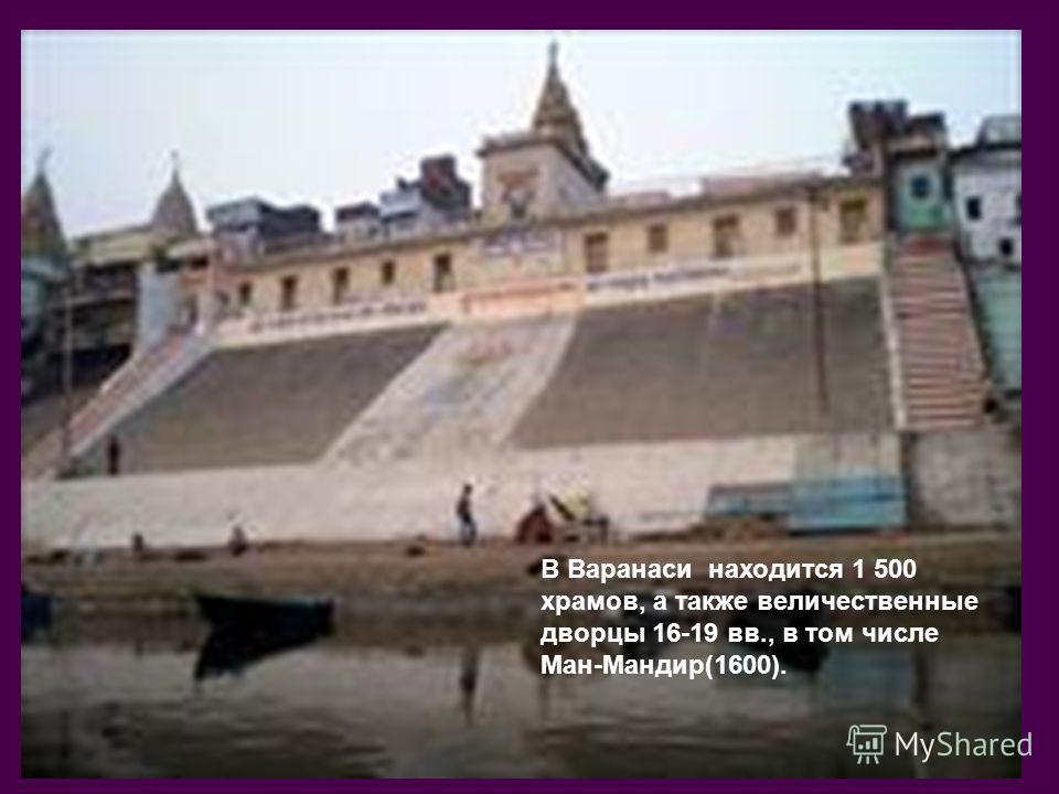 В Варанаси находится 1 500 храмов, а также величественные дворцы 16-19 вв., в том числе Ман-Мандир(1600).