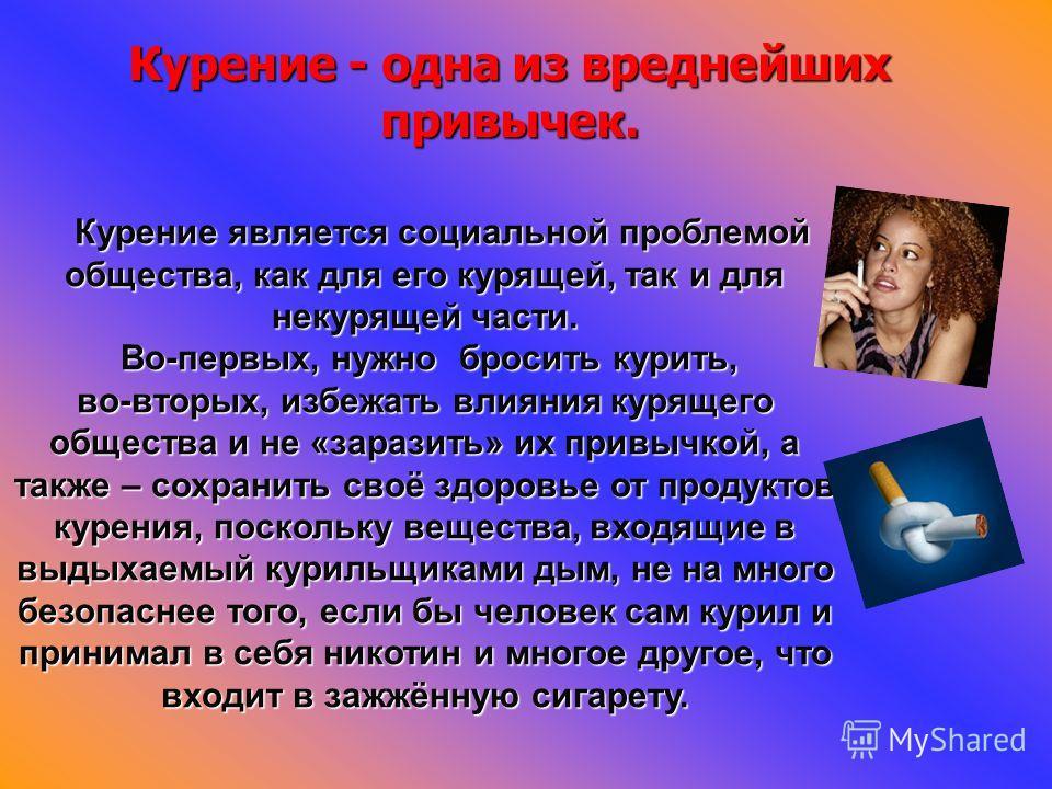Курение - одна из вреднейших привычек. Курение является социальной проблемой общества, как для его курящей, так и для некурящей части. Во-первых, нужно бросить курить, во-вторых, избежать влияния курящего общества и не «заразить» их привычкой, а такж