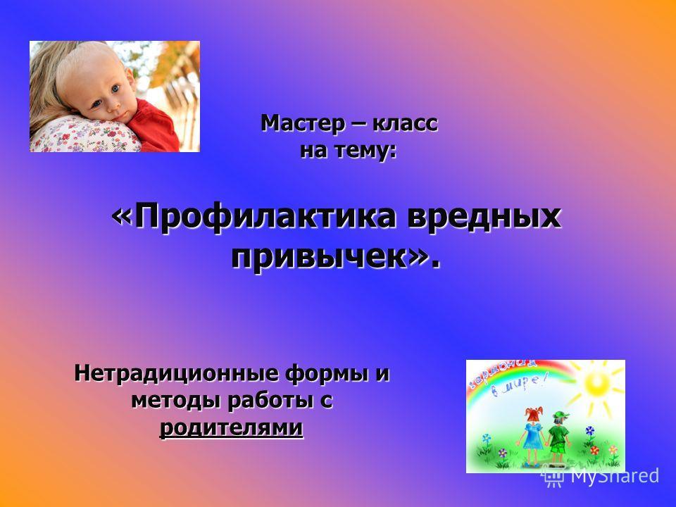 «Профилактика вредных привычек». Мастер – класс на тему: Нетрадиционные формы и методы работы с родителями