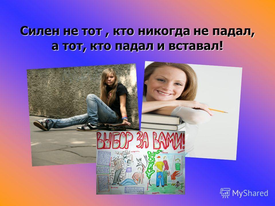 Силен не тот, кто никогда не падал, а тот, кто падал и вставал!