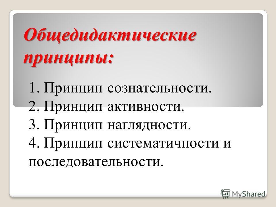 Общедидактические принципы: 1. Принцип сознательности. 2. Принцип активности. 3. Принцип наглядности. 4. Принцип систематичности и последовательности.