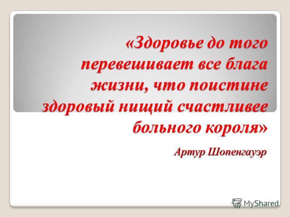 «Здоровье до того перевешивает все блага жизни, что поистине здоровый нищий счастливее больного короля» Артур Шопенгауэр