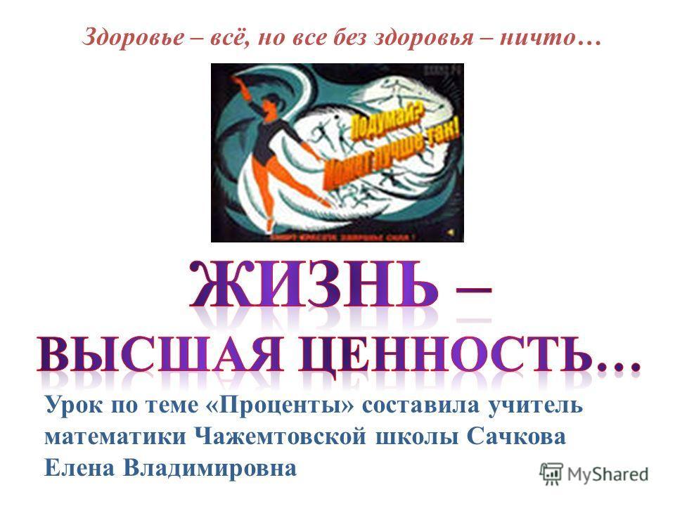 Урок по теме «Проценты» составила учитель математики Чажемтовской школы Сачкова Елена Владимировна Здоровье – всё, но все без здоровья – ничто…