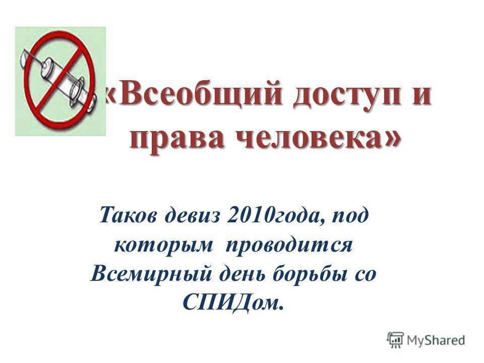 « Всеобщий доступ и права человека » Таков девиз 2010года, под которым проводится Всемирный день борьбы со СПИДом.