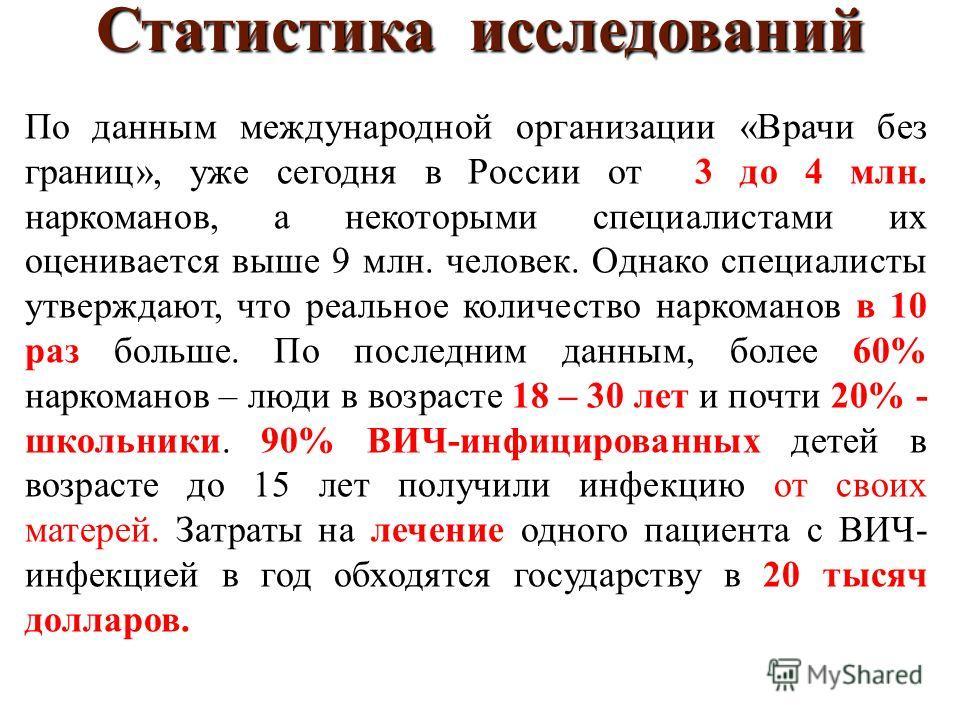 Статистика исследований По данным международной организации «Врачи без границ», уже сегодня в России от 3 до 4 млн. наркоманов, а некоторыми специалистами их оценивается выше 9 млн. человек. Однако специалисты утверждают, что реальное количество нарк