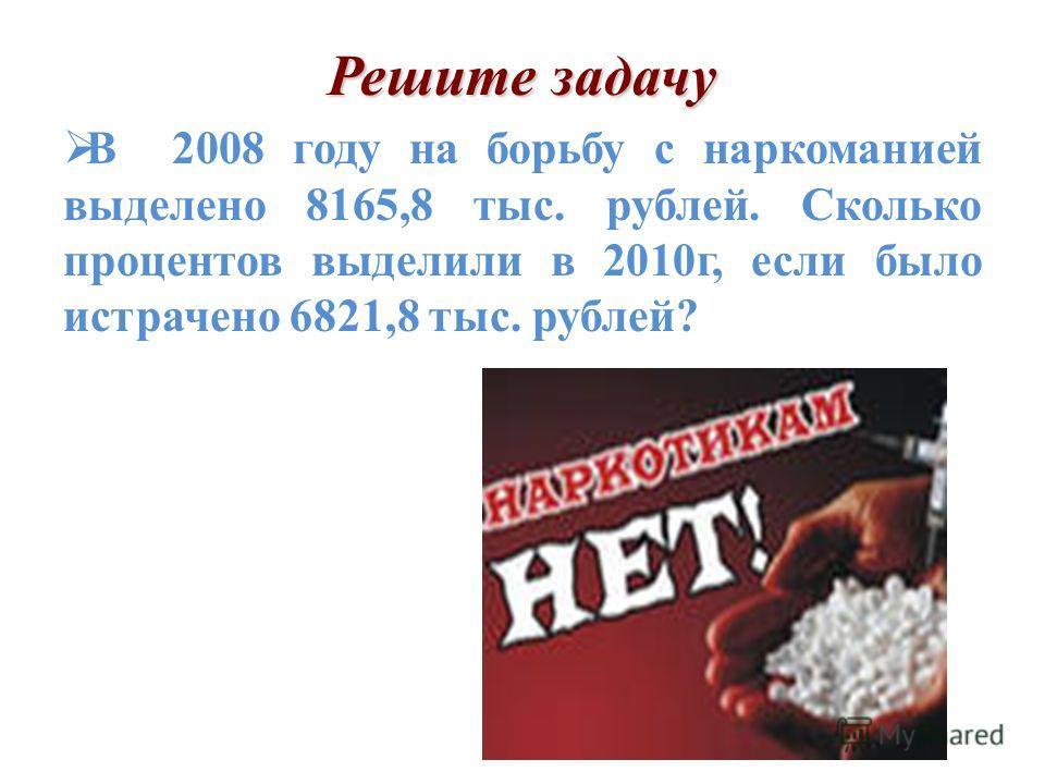 В 2008 году на борьбу с наркоманией выделено 8165,8 тыс. рублей. Сколько процентов выделили в 2010г, если было истрачено 6821,8 тыс. рублей?
