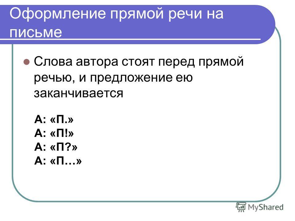 Оформление прямой речи на письме Слова автора стоят перед прямой речью, и предложение ею заканчивается А: «П.» А: «П!» А: «П?» А: «П…»