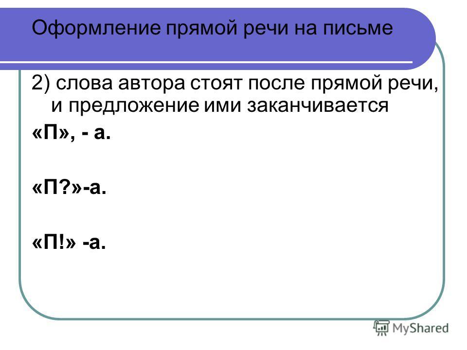 Оформление прямой речи на письме 2) слова автора стоят после прямой речи, и предложение ими заканчивается «П», - а. «П?»-а. «П!» -а.