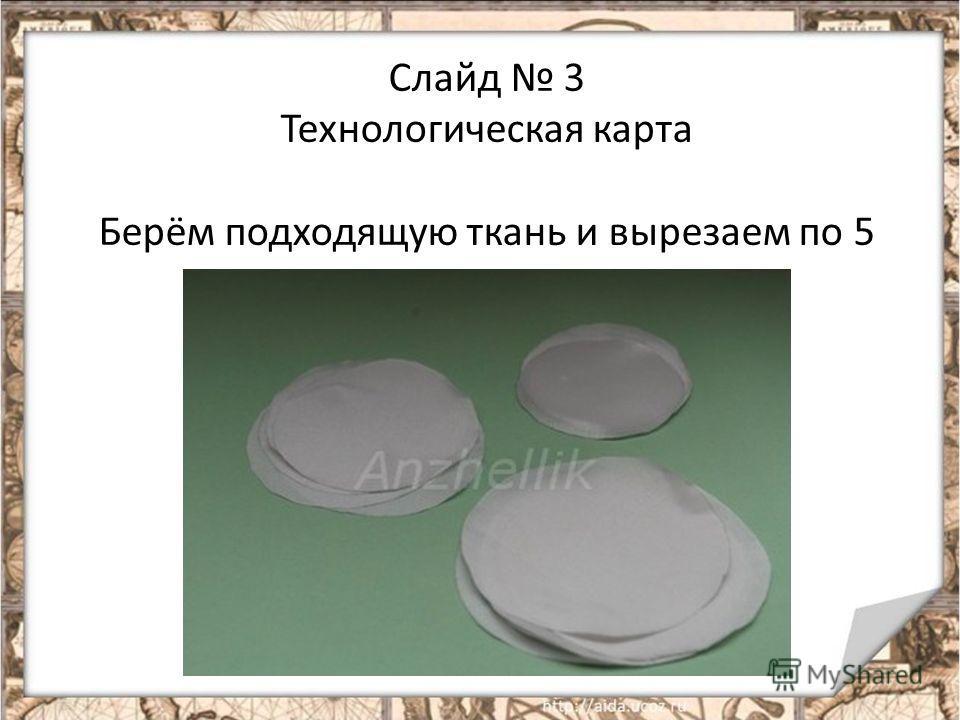 Слайд 3 Технологическая карта Берём подходящую ткань и вырезаем по 5 кружков каждого диаметра.