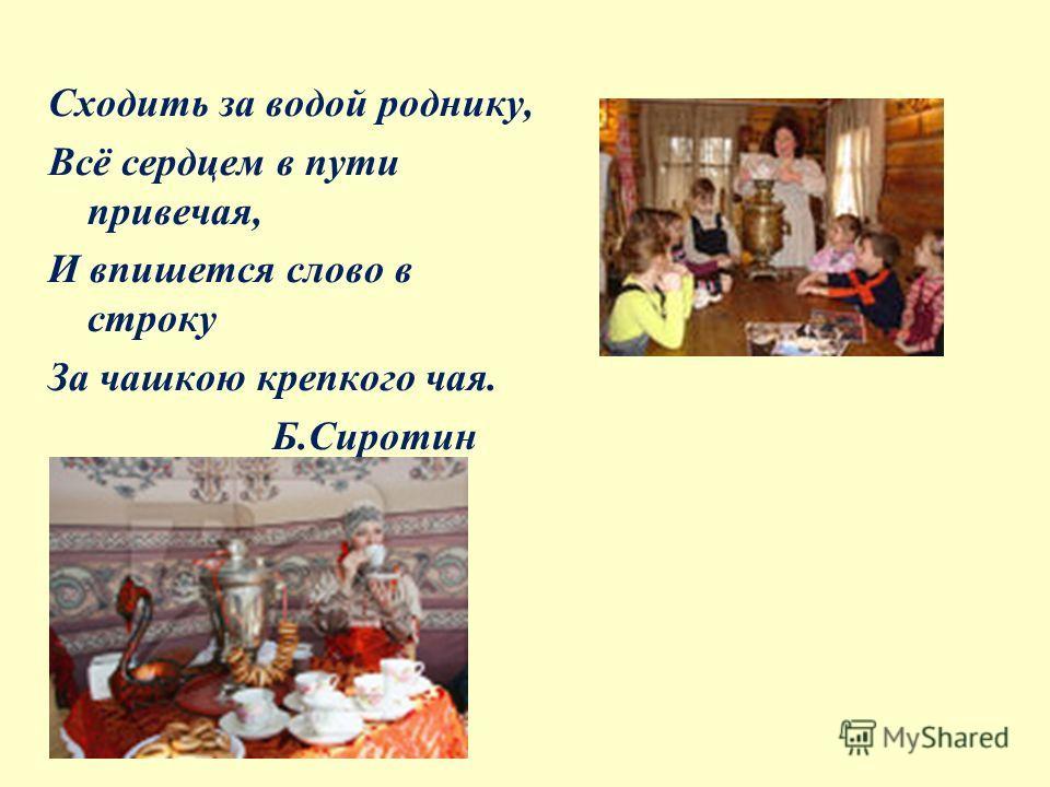 Сходить за водой роднику, Всё сердцем в пути привечая, И впишется слово в строку За чашкою крепкого чая. Б.Сиротин