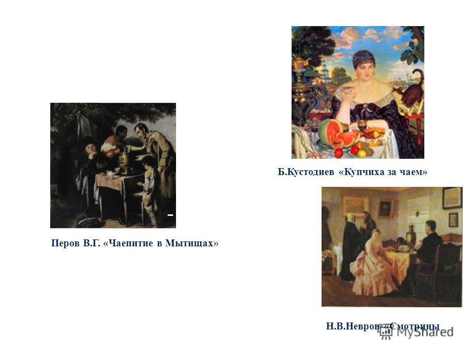 Перов В.Г. «Чаепитие в Мытищах» Б.Кустодиев «Купчиха за чаем» Н.В.Невров «Смотрины