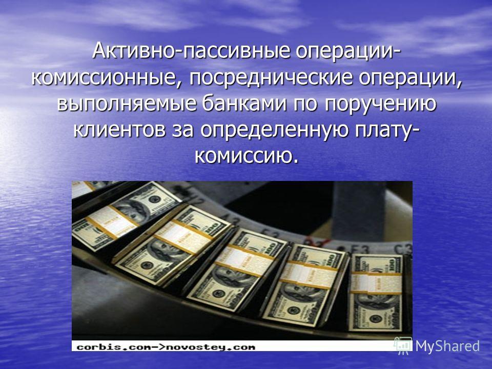 Активно-пассивные операции- комиссионные, посреднические операции, выполняемые банками по поручению клиентов за определенную плату- комиссию.