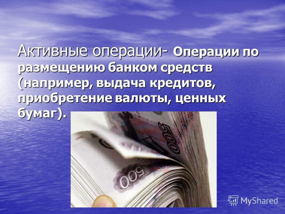 Активные операции- Операции по размещению банком средств (например, выдача кредитов, приобретение валюты, ценных бумаг).