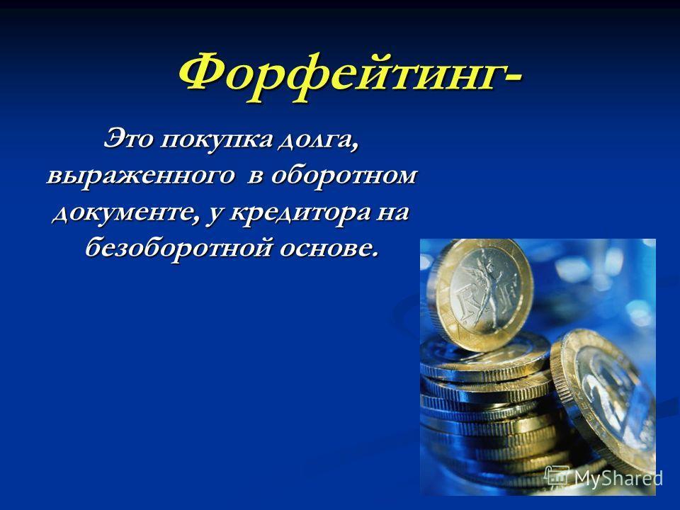 Форфейтинг- Это покупка долга, выраженного в оборотном документе, у кредитора на безоборотной основе.