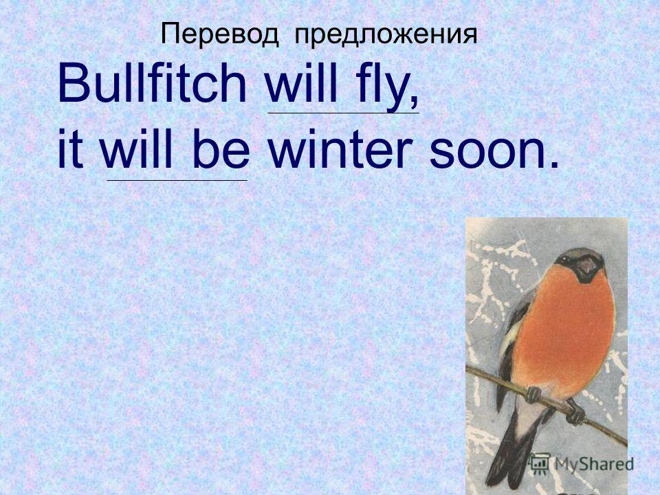 Bullfitch will fly, it will be winter soon. Перевод предложения