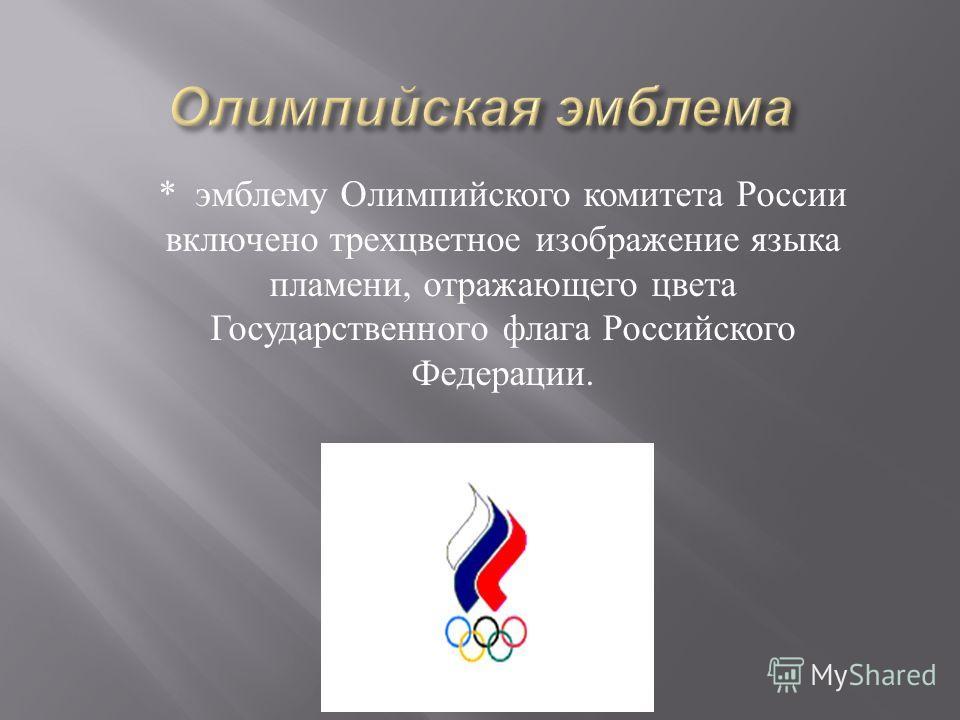 * эмблему Олимпийского комитета России включено трехцветное изображение языка пламени, отражающего цвета Государственного флага Российского Федерации.