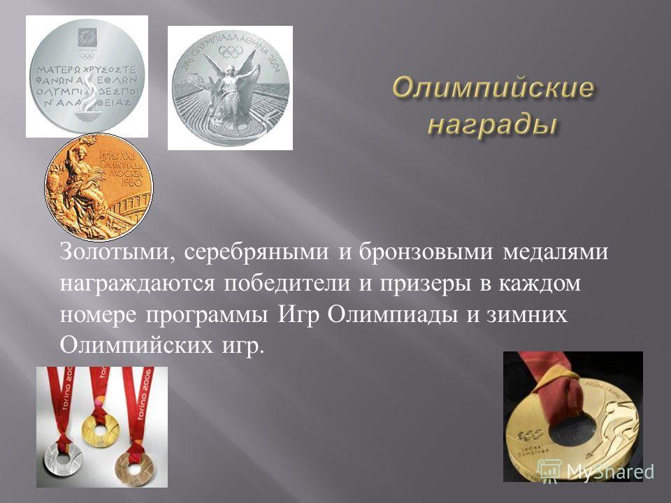 Золотыми, серебряными и бронзовыми медалями награждаются победители и призеры в каждом номере программы Игр Олимпиады и зимних Олимпийских игр.