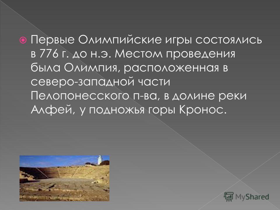 Первые Олимпийские игры состоялись в 776 г. до н.э. Местом проведения была Олимпия, расположенная в северо-западной части Пелопонесского п-ва, в долине реки Алфей, у подножья горы Кронос.