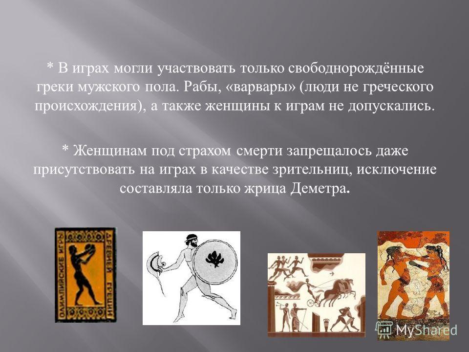 * В играх могли участвовать только свободнорождённые греки мужского пола. Рабы, « варвары » ( люди не греческого происхождения ), а также женщины к играм не допускались. * Женщинам под страхом смерти запрещалось даже присутствовать на играх в качеств