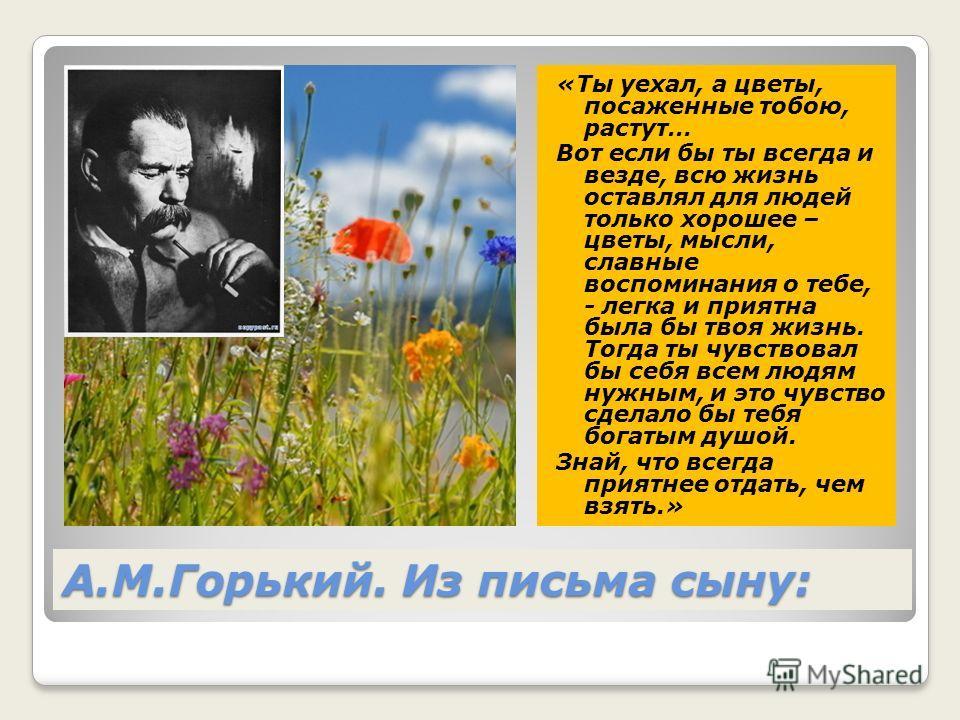 А.М.Горький. Из письма сыну: «Ты уехал, а цветы, посаженные тобою, растут… Вот если бы ты всегда и везде, всю жизнь оставлял для людей только хорошее – цветы, мысли, славные воспоминания о тебе, - легка и приятна была бы твоя жизнь. Тогда ты чувствов
