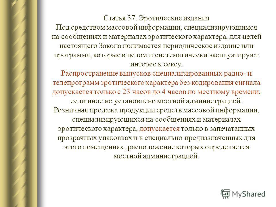 Статья 37. Эротические издания Под средством массовой информации, специализирующимся на сообщениях и материалах эротического характера, для целей настоящего Закона понимается периодическое издание или программа, которые в целом и систематически экспл